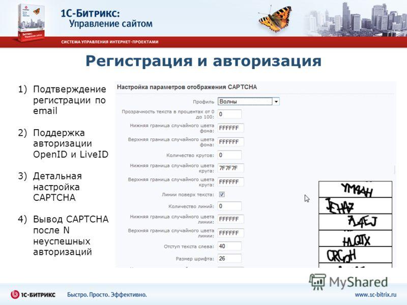 Регистрация и авторизация 1)Подтверждение регистрации по email 2)Поддержка авторизации OpenID и LiveID 3)Детальная настройка CAPTCHA 4)Вывод CAPTCHA после N неуспешных авторизаций