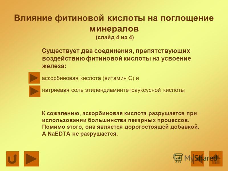 Влияние фитиновой кислоты на поглощение минералов (слайд 4 из 4) Существует два соединения, препятствующих воздействию фитиновой кислоты на усвоение железа: аскорбиновая кислота (витамин С) и натриевая соль этилендиаминтетрауксусной кислоты К сожален