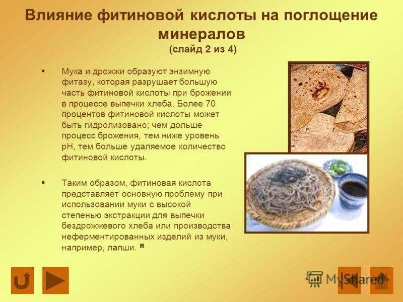 Влияние фитиновой кислоты на поглощение минералов (слайд 2 из 4) Мука и дрожжи образуют энзимную фитазу, которая разрушает большую часть фитиновой кислоты при брожении в процессе выпечки хлеба. Более 70 процентов фитиновой кислоты может быть гидролиз