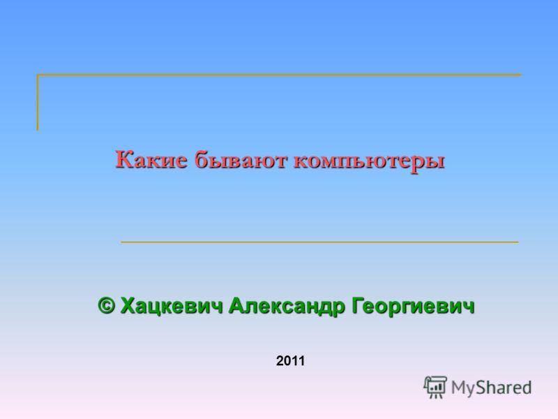 Какие бывают компьютеры © Хацкевич Александр Георгиевич 2011
