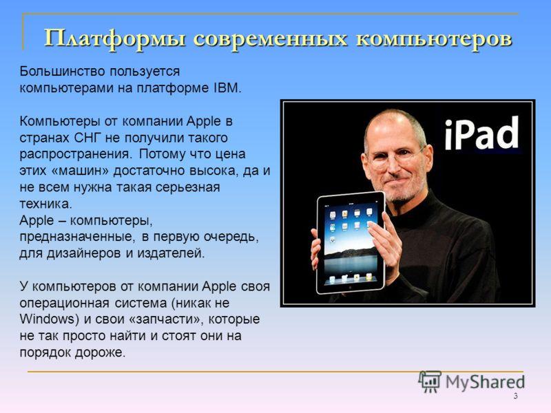 3 Платформы современных компьютеров Большинство пользуется компьютерами на платформе IBM. Компьютеры от компании Apple в странах СНГ не получили такого распространения. Потому что цена этих «машин» достаточно высока, да и не всем нужна такая серьезна