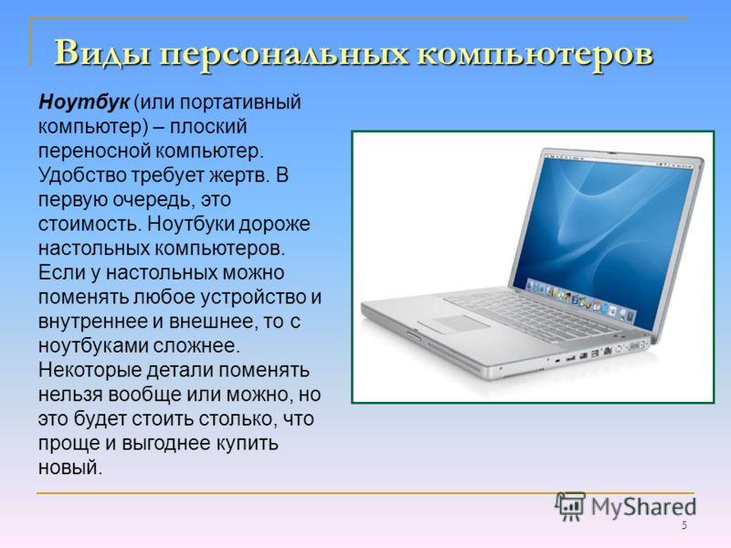 5 Виды персональных компьютеров Ноутбук (или портативный компьютер) – плоский переносной компьютер. Удобство требует жертв. В первую очередь, это стоимость. Ноутбуки дороже настольных компьютеров. Если у настольных можно поменять любое устройство и в