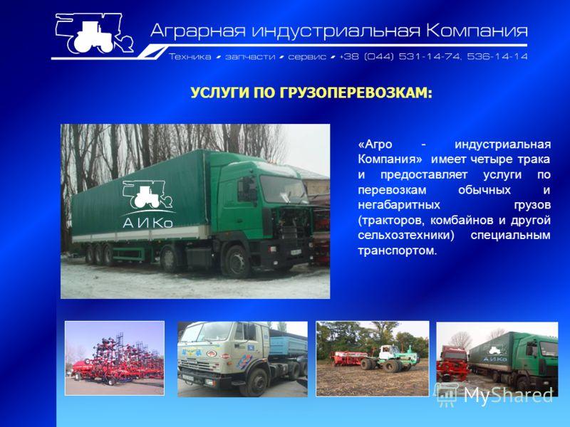 УСЛУГИ ПО ГРУЗОПЕРЕВОЗКАМ: «Агро - индустриальная Компания» имеет четыре трака и предоставляет услуги по перевозкам обычных и негабаритных грузов (тракторов, комбайнов и другой сельхозтехники) специальным транспортом.