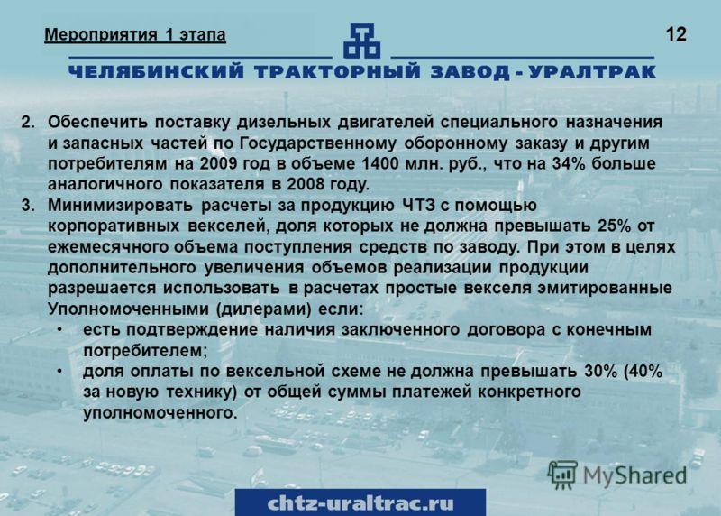 12 Мероприятия 1 этапа 2.Обеспечить поставку дизельных двигателей специального назначения и запасных частей по Государственному оборонному заказу и другим потребителям на 2009 год в объеме 1400 млн. руб., что на 34% больше аналогичного показателя в 2