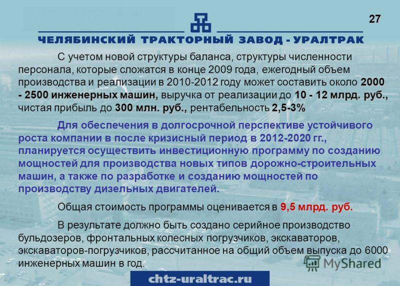 27 2000 - 2500 инженерных машин, 10 - 12 млрд. руб., 300 млн. руб., 2,5-3% С учетом новой структуры баланса, структуры численности персонала, которые сложатся в конце 2009 года, ежегодный объем производства и реализации в 2010-2012 году может состави