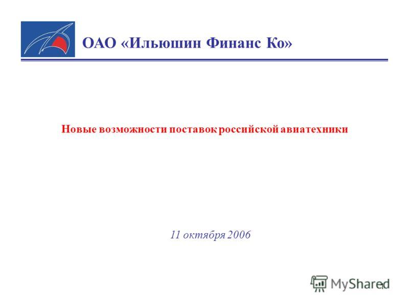 1 Новые возможности поставок российской авиатехники 11 октября 2006 ОАО «Ильюшин Финанс Ко»