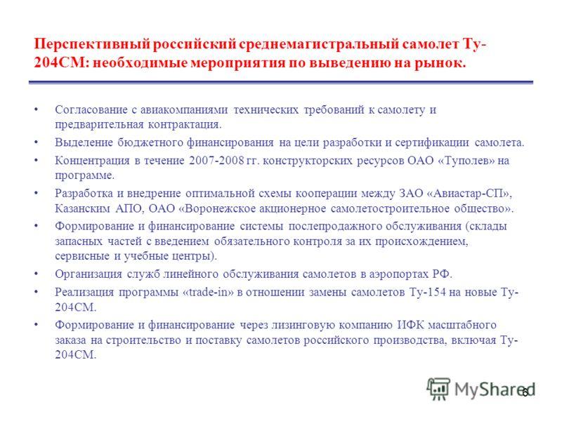 6 Перспективный российский среднемагистральный самолет Ту- 204СМ: необходимые мероприятия по выведению на рынок. Согласование с авиакомпаниями технических требований к самолету и предварительная контрактация. Выделение бюджетного финансирования на це