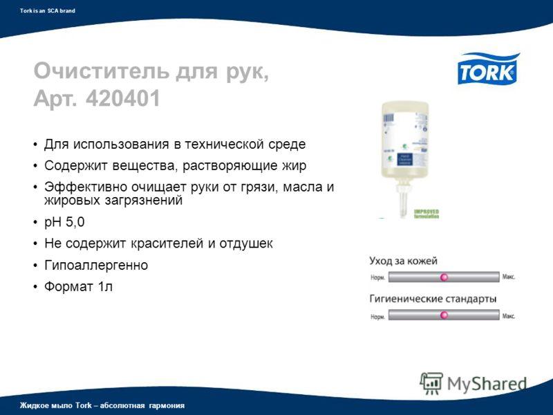 Жидкое мыло Tork – абсолютная гармония Tork is an SCA brand Для использования в технической среде Содержит вещества, растворяющие жир Эффективно очищает руки от грязи, масла и жировых загрязнений рН 5,0 Не содержит красителей и отдушек Гипоаллергенно