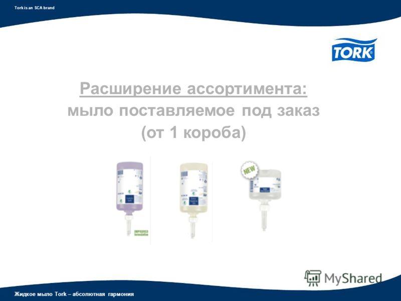 Жидкое мыло Tork – абсолютная гармония Tork is an SCA brand Расширение ассортимента: мыло поставляемое под заказ (от 1 короба)