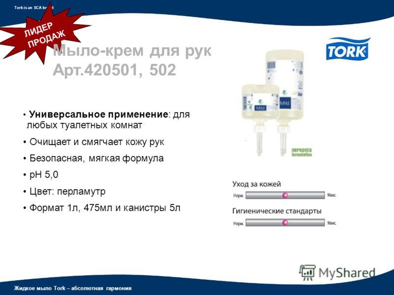 Жидкое мыло Tork – абсолютная гармония Tork is an SCA brand Универсальное применение: для любых туалетных комнат Очищает и смягчает кожу рук Безопасная, мягкая формула рН 5,0 Цвет: перламутр Формат 1л, 475мл и канистры 5л ЛИДЕР ПРОДАЖ Мыло-крем для р