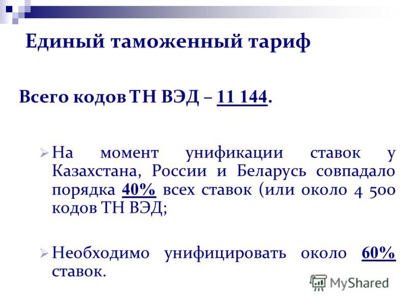 Единый таможенный тариф Всего кодов ТН ВЭД – 11 144. На момент унификации ставок у Казахстана, России и Беларусь совпадало порядка 40% всех ставок (или около 4 500 кодов ТН ВЭД; Необходимо унифицировать около 60% ставок.