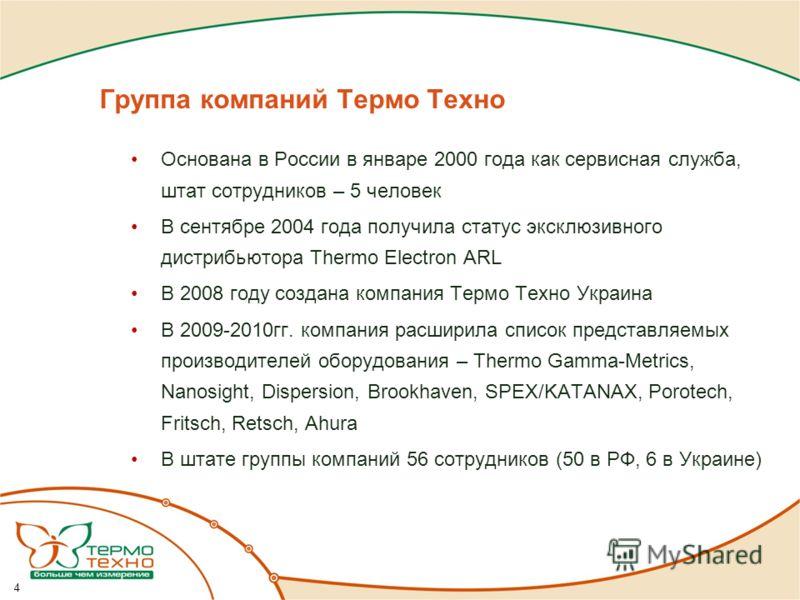 Группа компаний Термо Техно Основана в России в январе 2000 года как сервисная служба, штат сотрудников – 5 человек В сентябре 2004 года получила статус эксклюзивного дистрибьютора Thermo Electron ARL В 2008 году создана компания Термо Техно Украина