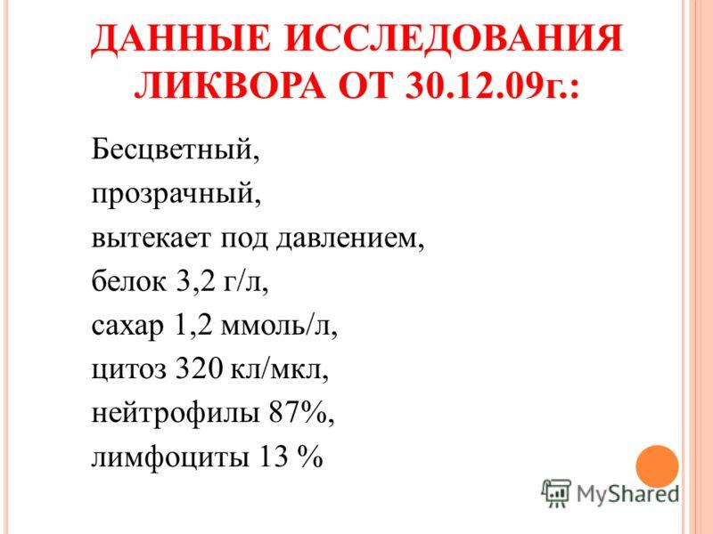 ДАННЫЕ ИССЛЕДОВАНИЯ ЛИКВОРА ОТ 30.12.09г.: Бесцветный, прозрачный, вытекает под давлением, белок 3,2 г/л, сахар 1,2 ммоль/л, цитоз 320 кл/мкл, нейтрофилы 87%, лимфоциты 13 %