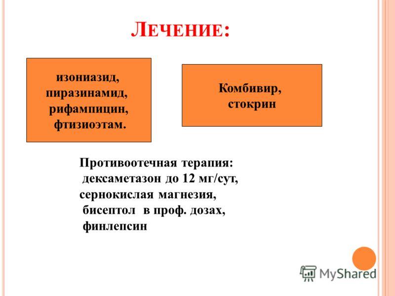 Л ЕЧЕНИЕ : Комбивир стокрин Противоотечная терапия: дексаметазон до 12 мг/сут, сернокислая магнезия, бисептол в проф. дозах, финлепсин изониазид, пиразинамид, рифампицин, фтизиоэтам. Комбивир, стокрин