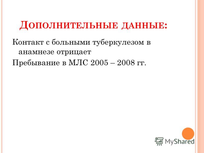 Д ОПОЛНИТЕЛЬНЫЕ ДАННЫЕ : Контакт с больными туберкулезом в анамнезе отрицает Пребывание в МЛС 2005 – 2008 гг.