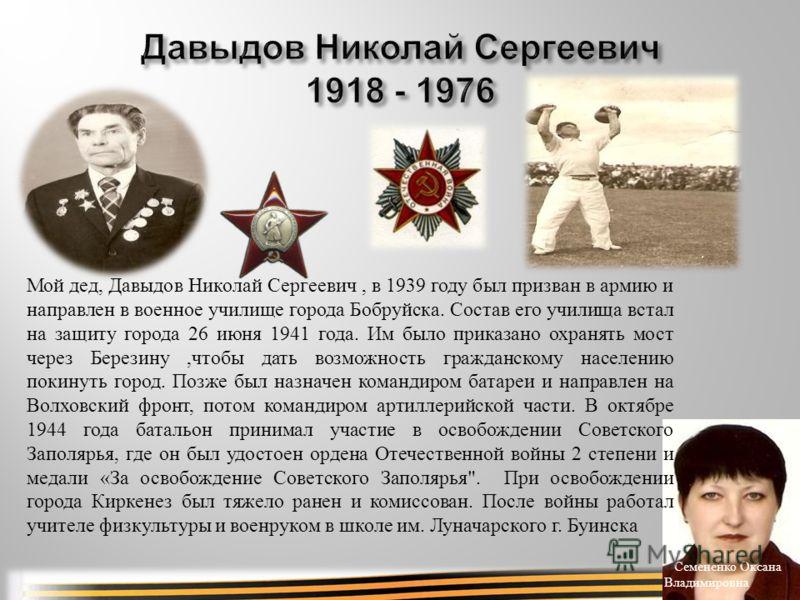 Семененко Оксана Владимировна Мой дед, Давыдов Николай Сергеевич, в 1939 году был призван в армию и направлен в военное училище города Бобруйска. Состав его училища встал на защиту города 26 июня 1941 года. Им было приказано охранять мост через Берез