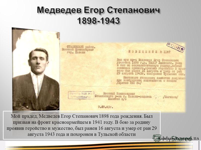 Мой прадед, Медведев Егор Степанович 1898 года рождения. Был призван на фронт красноармейцем в 1941 году. В бою за родину проявив геройство и мужество, был ранен 16 августа и умер от ран 29 августа 1943 года и похоронен в Тульской области Короткова Е