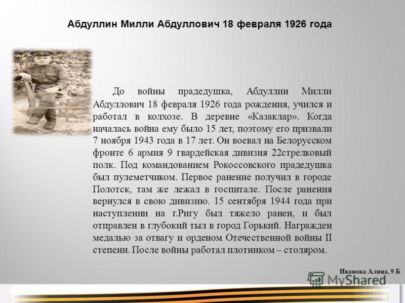 До войны прадедушка, Абдуллин Милли Абдуллович 18 февраля 1926 года рождения, учился и работал в колхозе. В деревне «Казаклар». Когда началась война ему было 15 лет, поэтому его призвали 7 ноября 1943 года в 17 лет. Он воевал на Белорусском фронте 6
