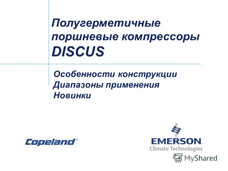 Полугерметичные поршневые компрессоры DISCUS Особенности конструкции Диапазоны применения Новинки