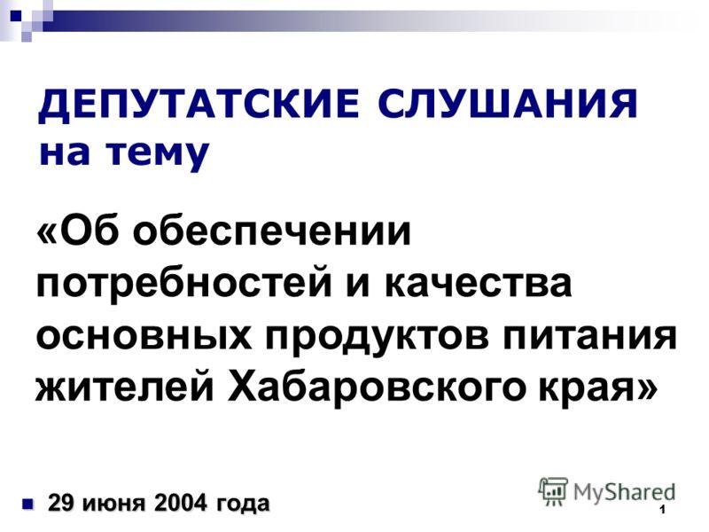 1 ДЕПУТАТСКИЕ СЛУШАНИЯ на тему 29 июня 2004 года 29 июня 2004 года «Об обеспечении потребностей и качества основных продуктов питания жителей Хабаровского края»
