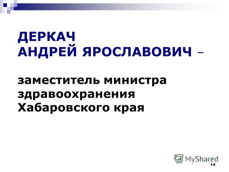 14 ДЕРКАЧ АНДРЕЙ ЯРОСЛАВОВИЧ – заместитель министра здравоохранения Хабаровского края