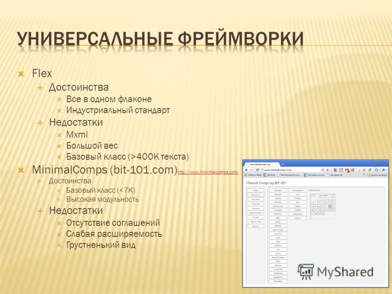 Flex Достоинства Все в одном флаконе Индустриальный стандарт Недостатки Mxml Большой вес Базовый класс (>400K текста) MinimalComps (bit-101.com) http://www.minimalcomps.com/ http://www.minimalcomps.com/ Достоинства Базовый класс (