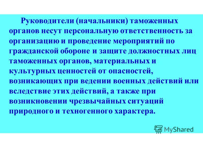 Руководители (начальники) таможенных органов несут персональную ответственность за организацию и проведение мероприятий по гражданской обороне и защите должностных лиц таможенных органов, материальных и культурных ценностей от опасностей, возникающих