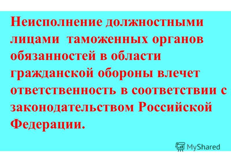 Неисполнение должностными лицами таможенных органов обязанностей в области гражданской обороны влечет ответственность в соответствии с законодательством Российской Федерации.