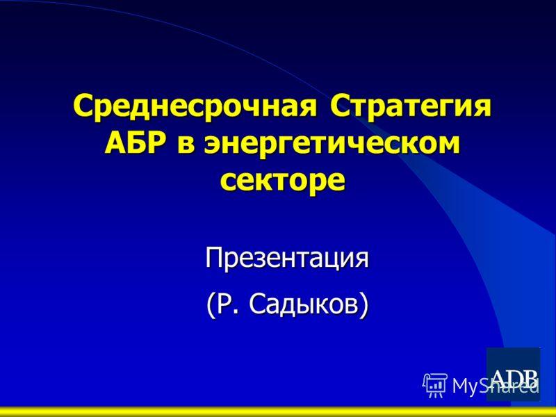 Среднесрочная Стратегия АБР в энергетическом секторе Презентация (Р. Садыков)