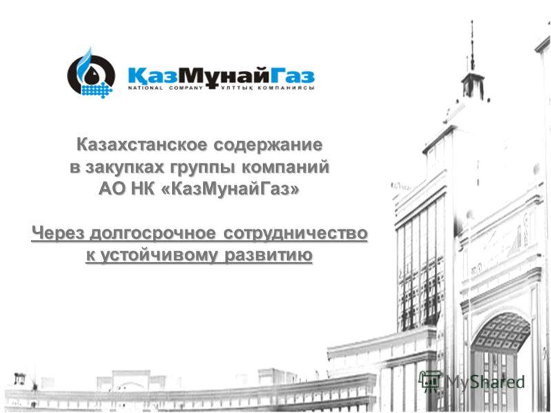 Казахстанское содержание в закупках группы компаний АО НК «КазМунайГаз» Через долгосрочное сотрудничество к устойчивому развитию