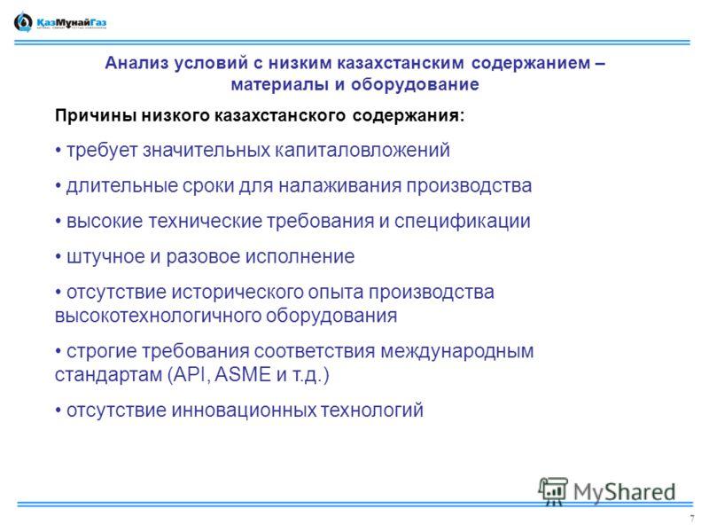 Анализ условий с низким казахстанским содержанием – материалы и оборудование Причины низкого казахстанского содержания: требует значительных капиталовложений длительные сроки для налаживания производства высокие технические требования и спецификации