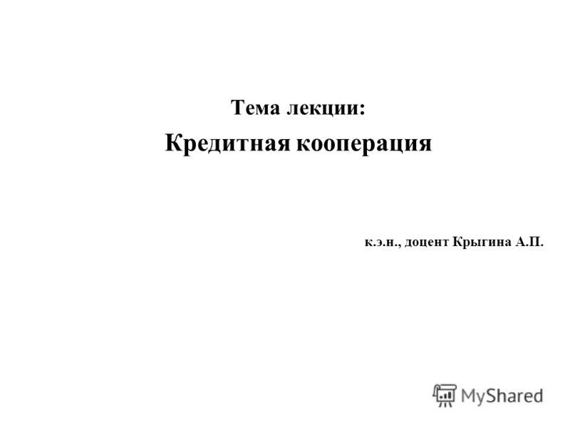 Тема лекции: Кредитная кооперация к.э.н., доцент Крыгина А.П.