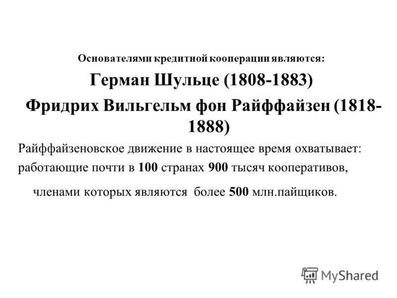Основателями кредитной кооперации являются: Герман Шульце (1808-1883) Фридрих Вильгельм фон Райффайзен (1818- 1888) Райффайзеновское движение в настоящее время охватывает: работающие почти в 100 странах 900 тысяч кооперативов, членами которых являютс