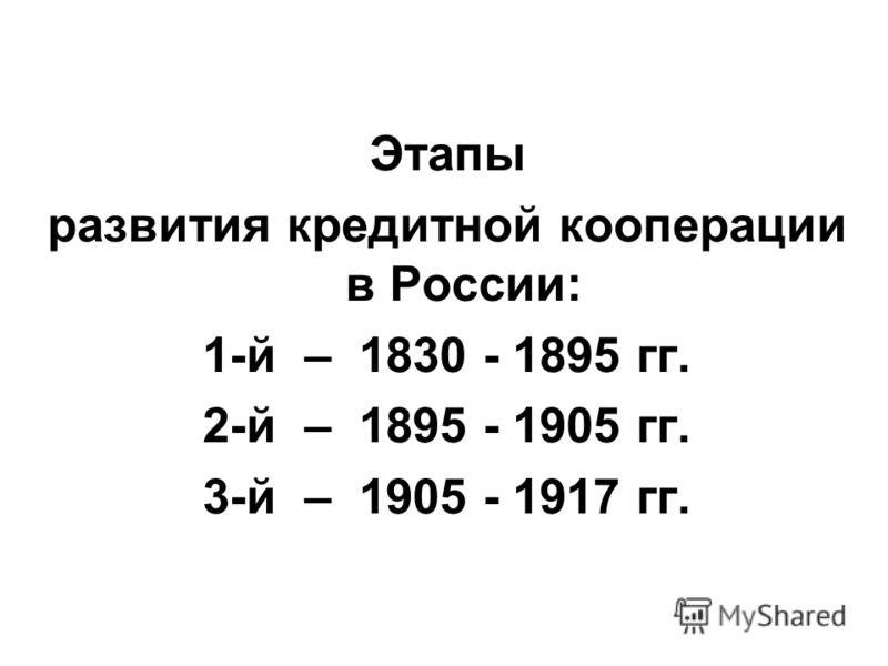Этапы развития кредитной кооперации в России: 1-й – 1830 - 1895 гг. 2-й – 1895 - 1905 гг. 3-й – 1905 - 1917 гг.