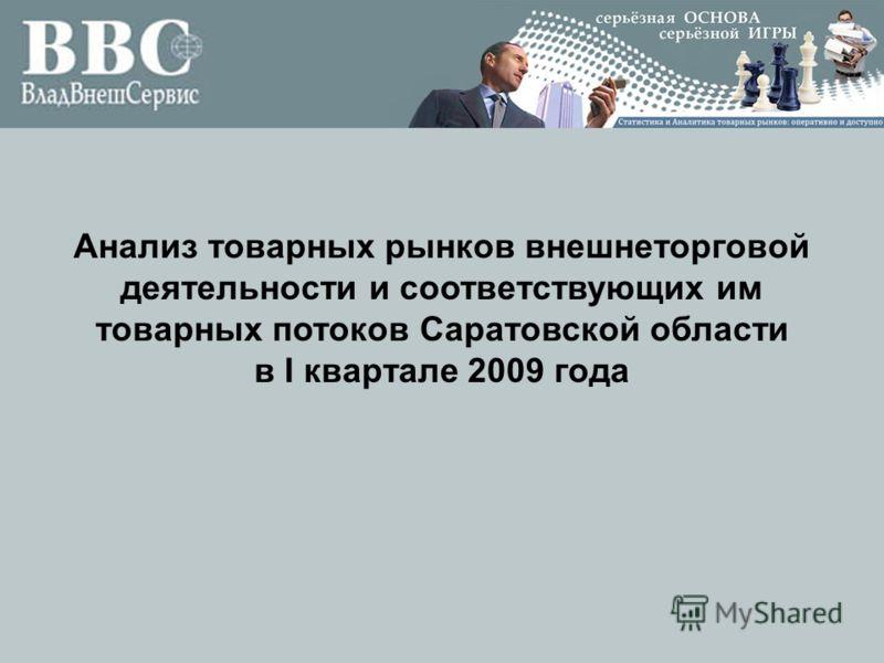 Анализ товарных рынков внешнеторговой деятельности и соответствующих им товарных потоков Саратовской области в I квартале 2009 года