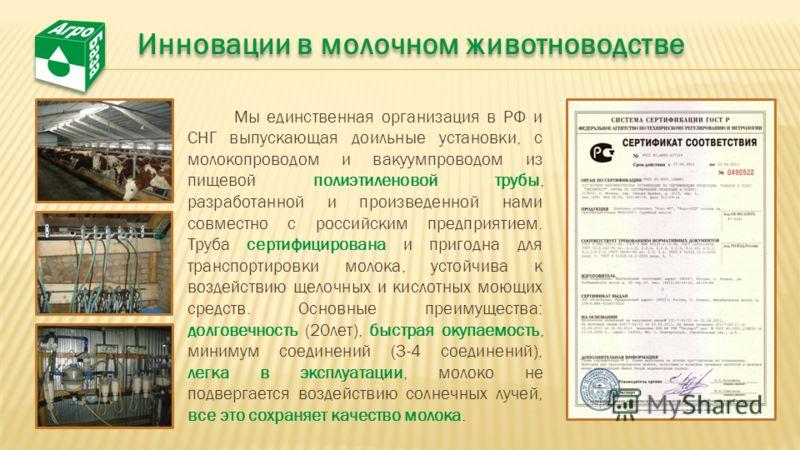 Мы единственная организация в РФ и СНГ выпускающая доильные установки, с молокопроводом и вакуумпроводом из пищевой полиэтиленовой трубы, разработанной и произведенной нами совместно с российским предприятием. Труба сертифицирована и пригодна для тра