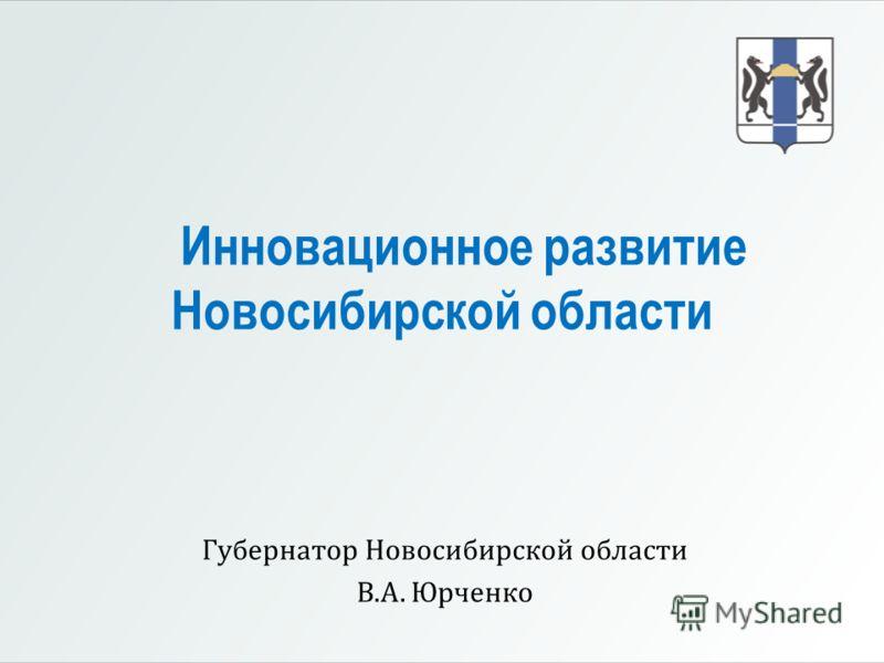 Инновационное развитие Новосибирской области Губернатор Новосибирской области В.А. Юрченко