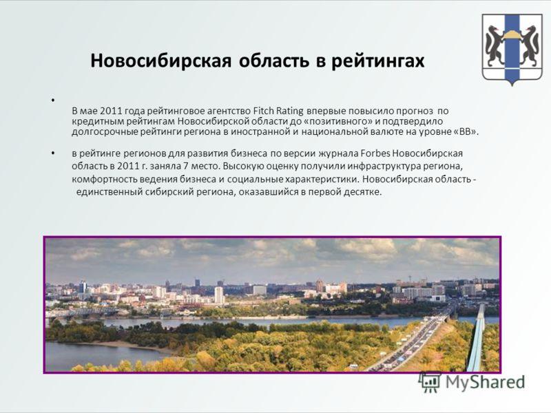 Новосибирская область в рейтингах В мае 2011 года рейтинговое агентство Fitch Rating впервые повысило прогноз по кредитным рейтингам Новосибирской области до «позитивного» и подтвердило долгосрочные рейтинги региона в иностранной и национальной валют