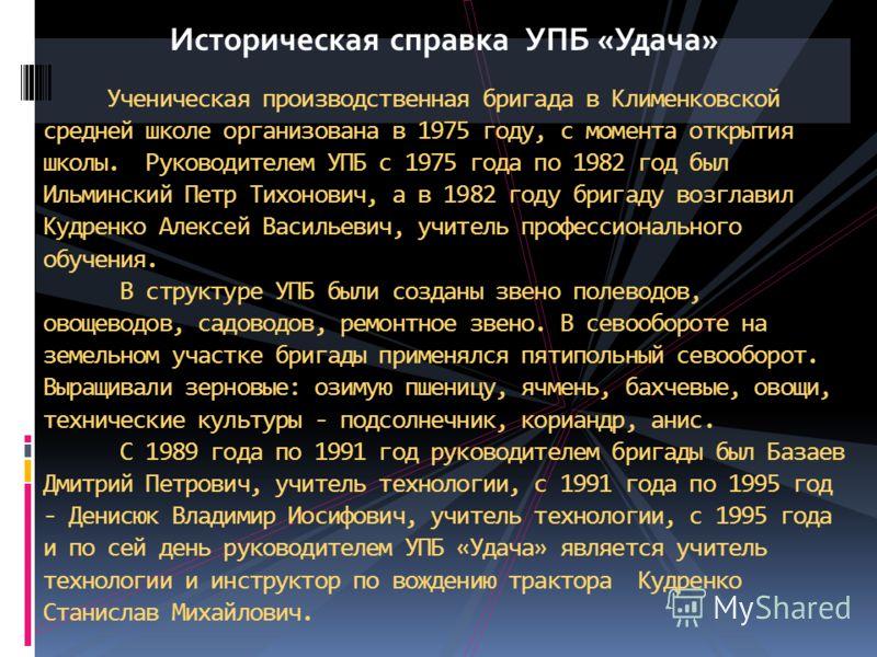 Историческая справка УПБ «Удача» Ученическая производственная бригада в Клименковской средней школе организована в 1975 году, с момента открытия школы. Руководителем УПБ с 1975 года по 1982 год был Ильминский Петр Тихонович, а в 1982 году бригаду воз