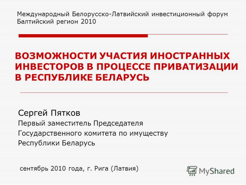 ВОЗМОЖНОСТИ УЧАСТИЯ ИНОСТРАННЫХ ИНВЕСТОРОВ В ПРОЦЕССЕ ПРИВАТИЗАЦИИ В РЕСПУБЛИКЕ БЕЛАРУСЬ Международный Белорусско-Латвийский инвестиционный форум Балтийский регион 2010 сентябрь 2010 года, г. Рига (Латвия) Сергей Пятков Первый заместитель Председател