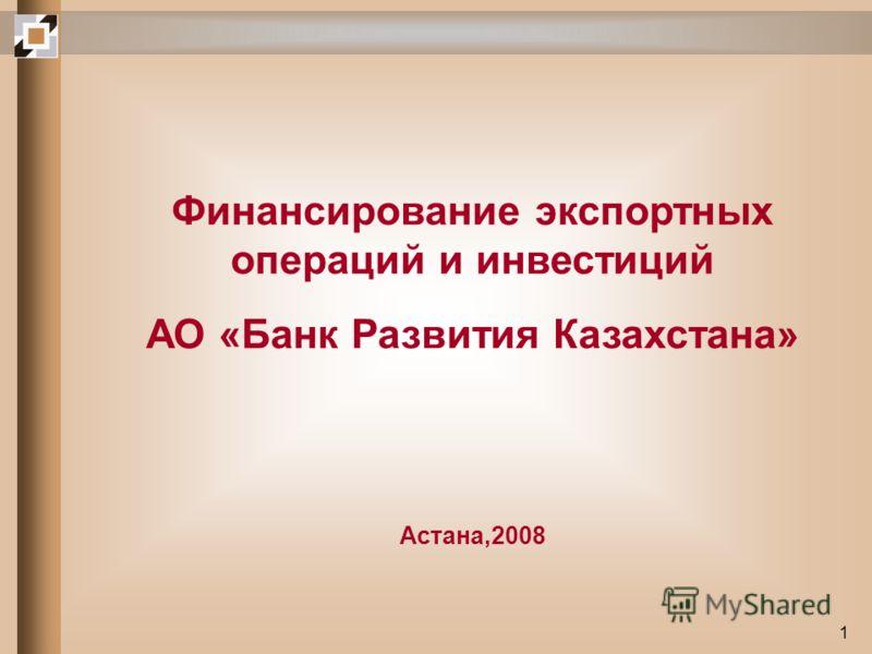 1 Финансирование экспортных операций и инвестиций АО «Банк Развития Казахстана» Астана,2008
