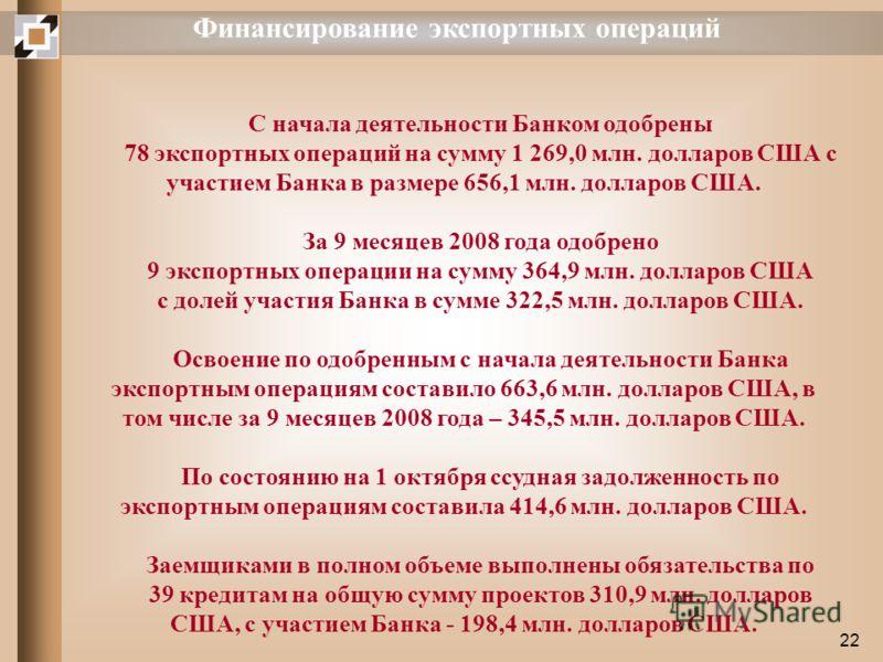 22 Финансирование экспортных операций С начала деятельности Банком одобрены 78 экспортных операций на сумму 1 269,0 млн. долларов США с участием Банка в размере 656,1 млн. долларов США. За 9 месяцев 2008 года одобрено 9 экспортных операции на сумму 3