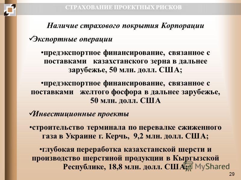 29 СТРАХОВАНИЕ ПРОЕКТНЫХ РИСКОВ Наличие страхового покрытия Корпорации Экспортные операции предэкспортное финансирование, связанное с поставками казахстанского зерна в дальнее зарубежье, 50 млн. долл. США; предэкспортное финансирование, связанное с п