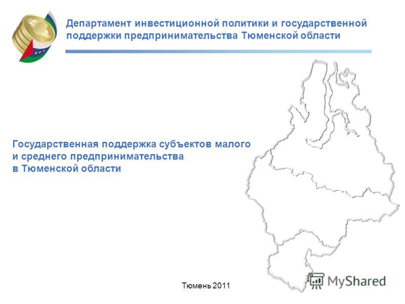 Департамент инвестиционной политики и государственной поддержки предпринимательства Тюменской области Государственная поддержка субъектов малого и среднего предпринимательства в Тюменской области Тюмень 2011