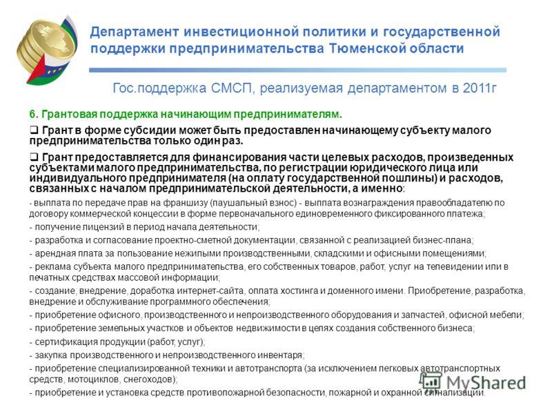 Департамент инвестиционной политики и государственной поддержки предпринимательства Тюменской области Гос.поддержка СМСП, реализуемая департаментом в 2011г 6. Грантовая поддержка начинающим предпринимателям. Грант в форме субсидии может быть предоста