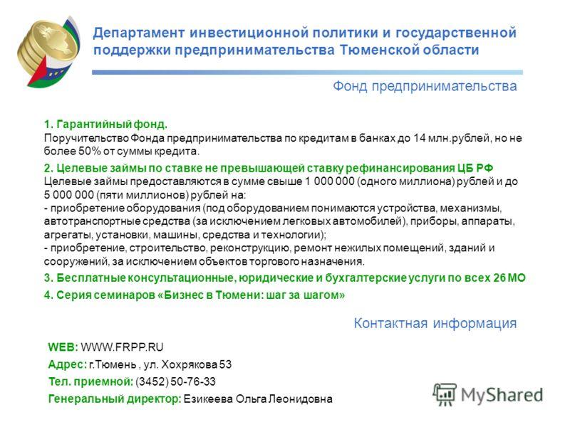 Департамент инвестиционной политики и государственной поддержки предпринимательства Тюменской области Фонд предпринимательства Контактная информация 1. Гарантийный фонд. Поручительство Фонда предпринимательства по кредитам в банках до 14 млн.рублей,