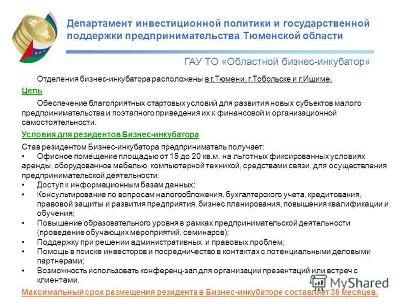Департамент инвестиционной политики и государственной поддержки предпринимательства Тюменской области ГАУ ТО «Областной бизнес-инкубатор» Отделения бизнес-инкубатора расположены в г.Тюмени, г.Тобольске и г.Ишиме. Цель Обеспечение благоприятных старто