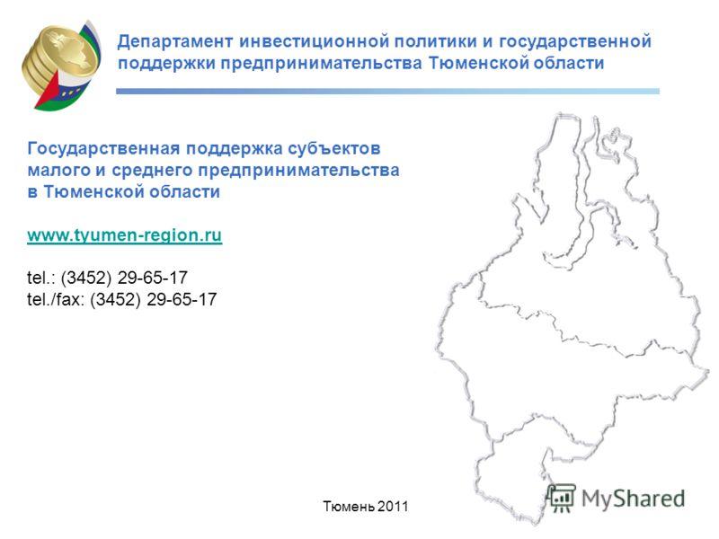 Департамент инвестиционной политики и государственной поддержки предпринимательства Тюменской области Тюмень 2011 Государственная поддержка субъектов малого и среднего предпринимательства в Тюменской области www.tyumen-region.ru tel.: (3452) 29-65-17