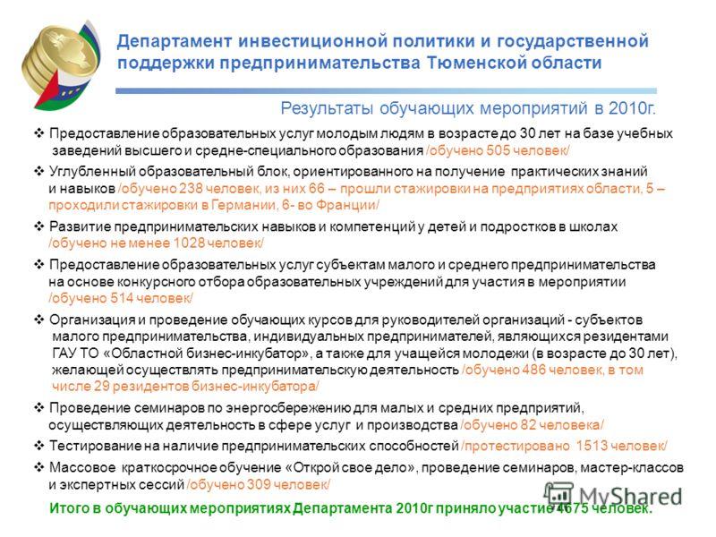 Департамент инвестиционной политики и государственной поддержки предпринимательства Тюменской области Результаты обучающих мероприятий в 2010г. Предоставление образовательных услуг молодым людям в возрасте до 30 лет на базе учебных заведений высшего