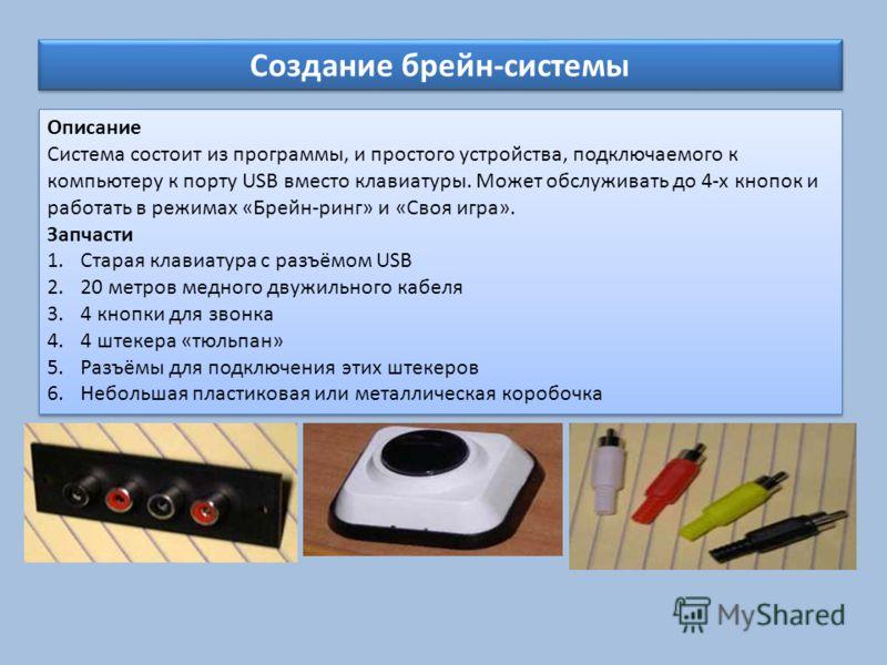 Создание брейн-системы Описание Система состоит из программы, и простого устройства, подключаемого к компьютеру к порту USB вместо клавиатуры. Может обслуживать до 4-х кнопок и работать в режимах «Брейн-ринг» и «Своя игра». Запчасти 1.Старая клавиату